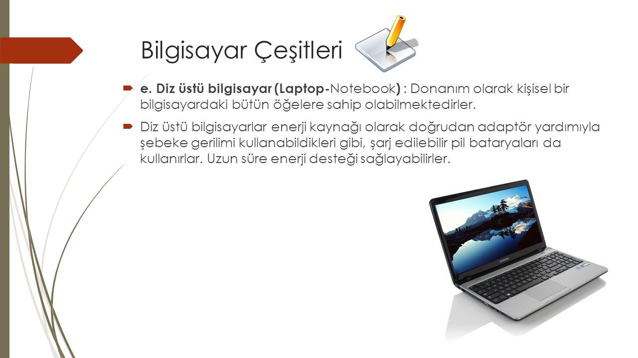 Bilgisayar Çeşitleri  e. Diz üstü bilgisayar (Laptop- Notebook ) : Donanım olarak kişisel bir bilgisayardaki bütün öğelere sahip olabilmektedirler. 