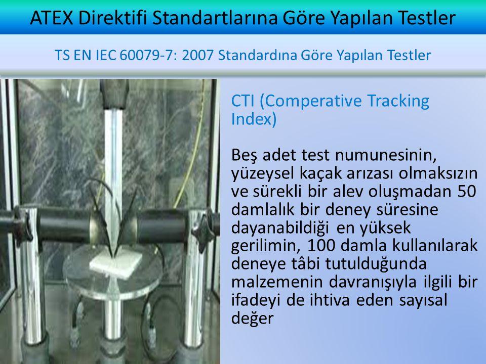 ATEX Direktifi Standartlarına Göre Yapılan Testler CTI (Comperative Tracking Index) Beş adet test numunesinin, yüzeysel kaçak arızası olmaksızın ve sürekli bir alev oluşmadan 50 damlalık bir deney süresine dayanabildiği en yüksek gerilimin, 100 damla kullanılarak deneye tâbi tutulduğunda malzemenin davranışıyla ilgili bir ifadeyi de ihtiva eden sayısal değer TS EN IEC 60079-7: 2007 Standardına Göre Yapılan Testler