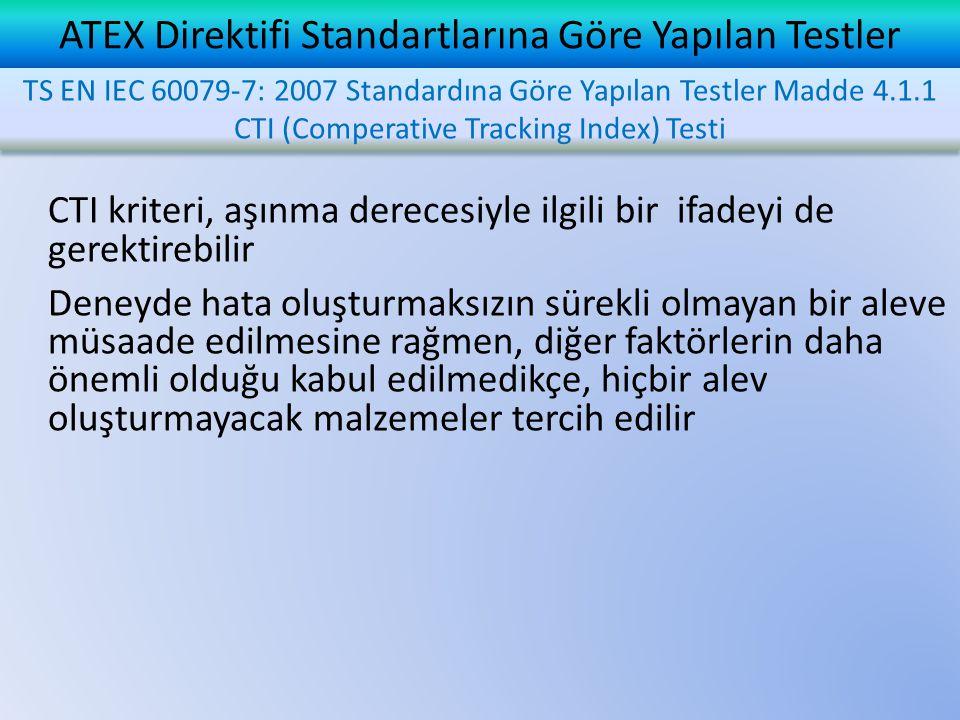 ATEX Direktifi Standartlarına Göre Yapılan Testler CTI kriteri, aşınma derecesiyle ilgili bir ifadeyi de gerektirebilir Deneyde hata oluşturmaksızın sürekli olmayan bir aleve müsaade edilmesine rağmen, diğer faktörlerin daha önemli olduğu kabul edilmedikçe, hiçbir alev oluşturmayacak malzemeler tercih edilir TS EN IEC 60079-7: 2007 Standardına Göre Yapılan Testler Madde 4.1.1 CTI (Comperative Tracking Index) Testi