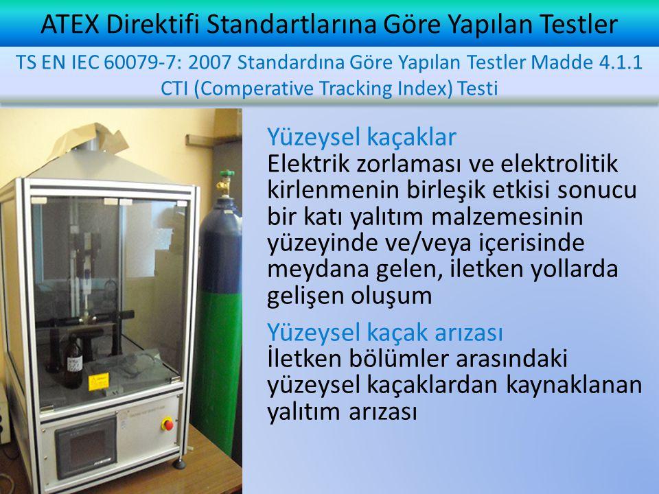 ATEX Direktifi Standartlarına Göre Yapılan Testler Yüzeysel kaçaklar Elektrik zorlaması ve elektrolitik kirlenmenin birleşik etkisi sonucu bir katı yalıtım malzemesinin yüzeyinde ve/veya içerisinde meydana gelen, iletken yollarda gelişen oluşum Yüzeysel kaçak arızası İletken bölümler arasındaki yüzeysel kaçaklardan kaynaklanan yalıtım arızası TS EN IEC 60079-7: 2007 Standardına Göre Yapılan Testler Madde 4.1.1 CTI (Comperative Tracking Index) Testi
