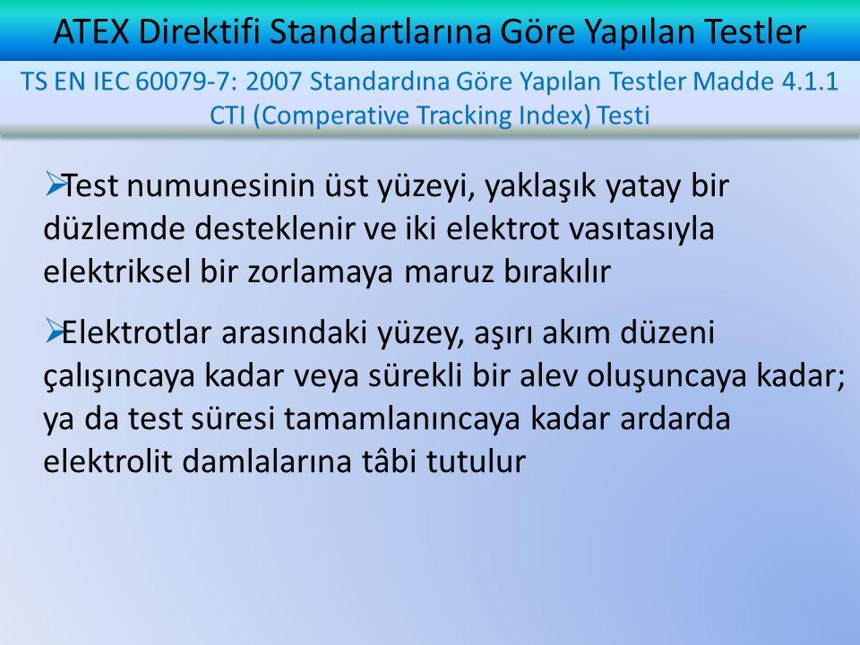 ATEX Direktifi Standartlarına Göre Yapılan Testler  Test numunesinin üst yüzeyi, yaklaşık yatay bir düzlemde desteklenir ve iki elektrot vasıtasıyla elektriksel bir zorlamaya maruz bırakılır  Elektrotlar arasındaki yüzey, aşırı akım düzeni çalışıncaya kadar veya sürekli bir alev oluşuncaya kadar; ya da test süresi tamamlanıncaya kadar ardarda elektrolit damlalarına tâbi tutulur TS EN IEC 60079-7: 2007 Standardına Göre Yapılan Testler Madde 4.1.1 CTI (Comperative Tracking Index) Testi