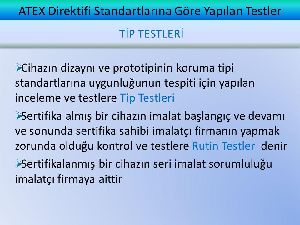 ATEX Direktifi Standartlarına Göre Yapılan Testler  Cihazın dizaynı ve prototipinin koruma tipi standartlarına uygunluğunun tespiti için yapılan inceleme ve testlere Tip Testleri  Sertifika almış bir cihazın imalat başlangıç ve devamı ve sonunda sertifika sahibi imalatçı firmanın yapmak zorunda olduğu kontrol ve testlere Rutin Testler denir  Sertifikalanmış bir cihazın seri imalat sorumluluğu imalatçı firmaya aittir TİP TESTLERİ