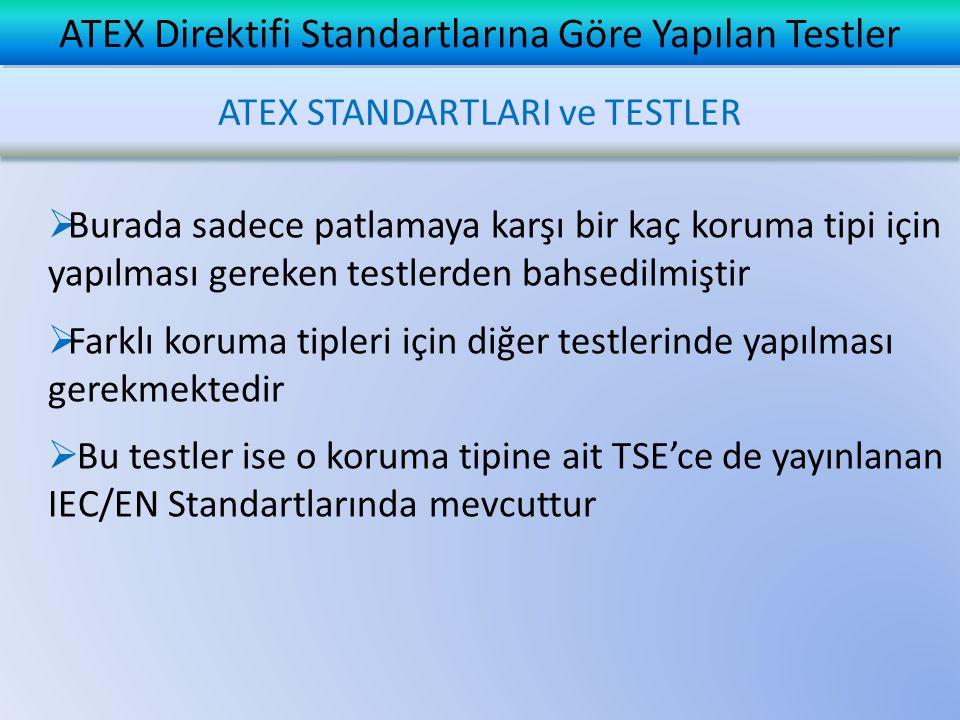  Burada sadece patlamaya karşı bir kaç koruma tipi için yapılması gereken testlerden bahsedilmiştir  Farklı koruma tipleri için diğer testlerinde yapılması gerekmektedir  Bu testler ise o koruma tipine ait TSE'ce de yayınlanan IEC/EN Standartlarında mevcuttur ATEX Direktifi Standartlarına Göre Yapılan Testler ATEX STANDARTLARI ve TESTLER