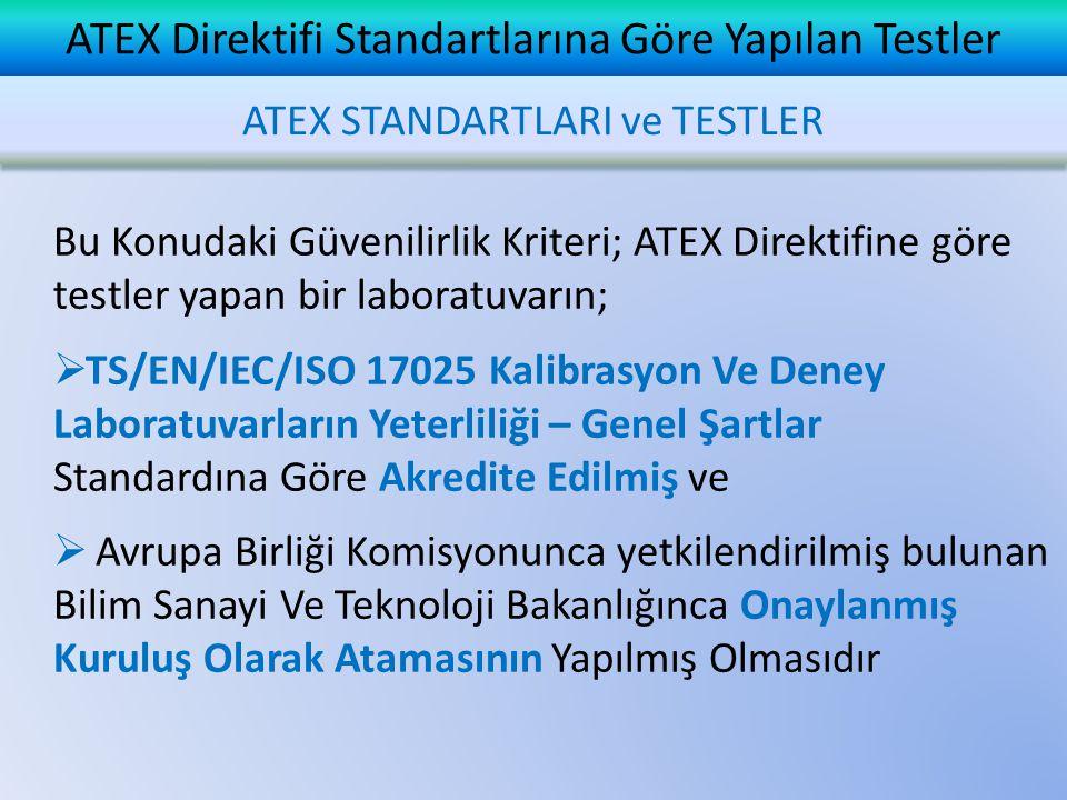 ATEX Direktifi Standartlarına Göre Yapılan Testler ATEX STANDARTLARI ve TESTLER Bu Konudaki Güvenilirlik Kriteri; ATEX Direktifine göre testler yapan bir laboratuvarın;  TS/EN/IEC/ISO 17025 Kalibrasyon Ve Deney Laboratuvarların Yeterliliği – Genel Şartlar Standardına Göre Akredite Edilmiş ve  Avrupa Birliği Komisyonunca yetkilendirilmiş bulunan Bilim Sanayi Ve Teknoloji Bakanlığınca Onaylanmış Kuruluş Olarak Atamasının Yapılmış Olmasıdır