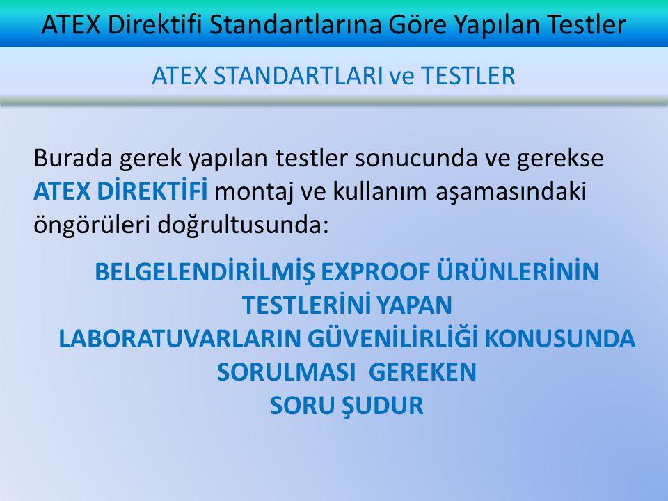 ATEX Direktifi Standartlarına Göre Yapılan Testler Burada gerek yapılan testler sonucunda ve gerekse ATEX DİREKTİFİ montaj ve kullanım aşamasındaki öngörüleri doğrultusunda: BELGELENDİRİLMİŞ EXPROOF ÜRÜNLERİNİN TESTLERİNİ YAPAN LABORATUVARLARIN GÜVENİLİRLİĞİ KONUSUNDA SORULMASI GEREKEN SORU ŞUDUR ATEX STANDARTLARI ve TESTLER