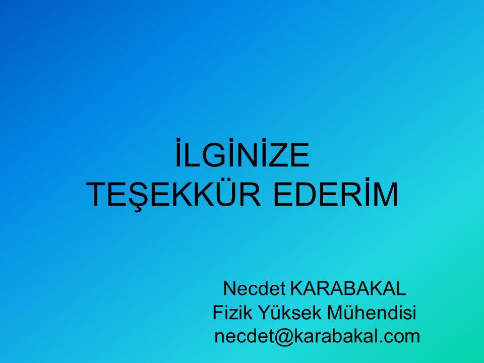 İLGİNİZE TEŞEKKÜR EDERİM Necdet KARABAKAL Fizik Yüksek Mühendisi necdet@karabakal.com