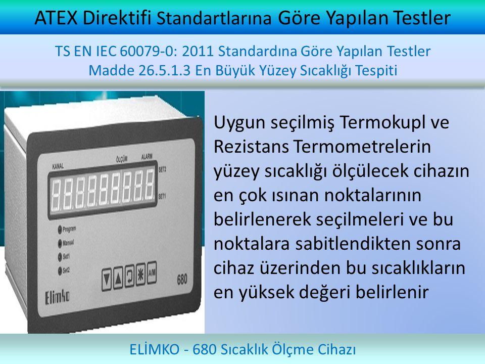 ATEX Direktifi Standartlarına Göre Yapılan Testler Uygun seçilmiş Termokupl ve Rezistans Termometrelerin yüzey sıcaklığı ölçülecek cihazın en çok ısınan noktalarının belirlenerek seçilmeleri ve bu noktalara sabitlendikten sonra cihaz üzerinden bu sıcaklıkların en yüksek değeri belirlenir ELİMKO - 680 Sıcaklık Ölçme Cihazı TS EN IEC 60079-0: 2011 Standardına Göre Yapılan Testler Madde 26.5.1.3 En Büyük Yüzey Sıcaklığı Tespiti TS EN IEC 60079-0: 2011 Standardına Göre Yapılan Testler Madde 26.5.1.3 En Büyük Yüzey Sıcaklığı Tespiti