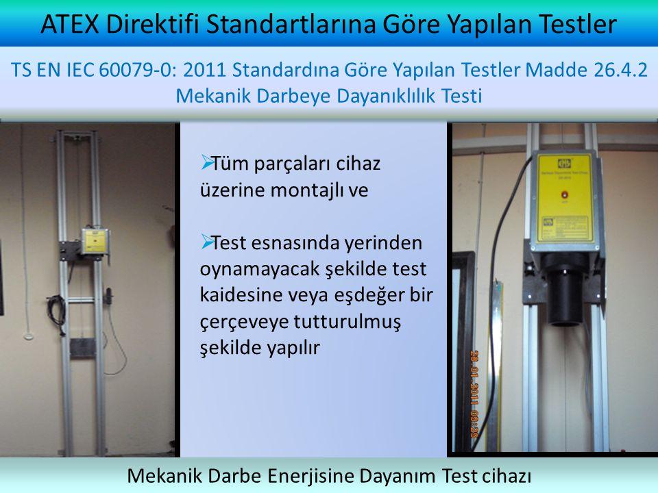 ATEX Direktifi Standartlarına Göre Yapılan Testler TS EN IEC 60079-0: 2011 Standardına Göre Yapılan Testler Madde 26.5.2 Mekanik Darbeye Dayanıklılık Testi Mekanik Darbe Enerjisine Dayanım Test cihazı TS EN IEC 60079-0: 2011 Standardına Göre Yapılan Testler Madde 26.4.2 Mekanik Darbeye Dayanıklılık Testi  Tüm parçaları cihaz üzerine montajlı ve  Test esnasında yerinden oynamayacak şekilde test kaidesine veya eşdeğer bir çerçeveye tutturulmuş şekilde yapılır