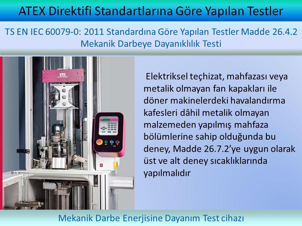 ATEX Direktifi Standartlarına Göre Yapılan Testler Elektriksel teçhizat, mahfazası veya metalik olmayan fan kapakları ile döner makinelerdeki havalandırma kafesleri dâhil metalik olmayan malzemeden yapılmış mahfaza bölümlerine sahip olduğunda bu deney, Madde 26.7.2'ye uygun olarak üst ve alt deney sıcaklıklarında yapılmalıdır TS EN IEC 60079-0: 2011 Standardına Göre Yapılan Testler Madde 26.4.2 Mekanik Darbeye Dayanıklılık Testi Mekanik Darbe Enerjisine Dayanım Test cihazı