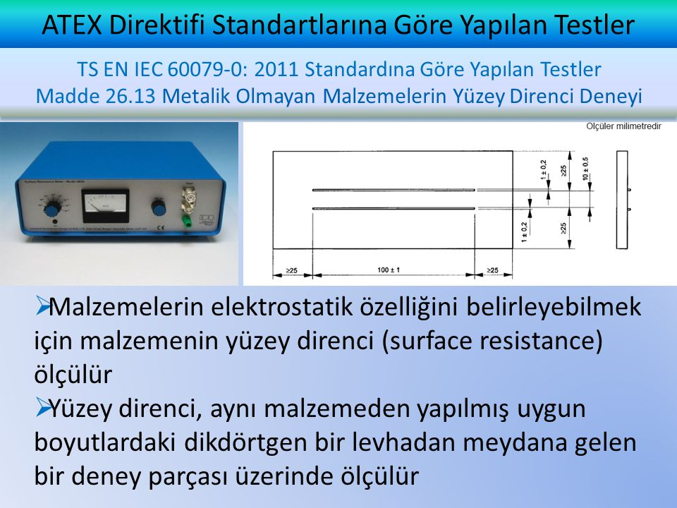 ATEX Direktifi Standartlarına Göre Yapılan Testler TS EN IEC 60079-0: 2011 Standardına Göre Yapılan Testler Madde 26.13 Metalik Olmayan Malzemelerin Yüzey Direnci Deneyi TS EN IEC 60079-0: 2011 Standardına Göre Yapılan Testler Madde 26.13 Metalik Olmayan Malzemelerin Yüzey Direnci Deneyi  Malzemelerin elektrostatik özelliğini belirleyebilmek için malzemenin yüzey direnci (surface resistance) ölçülür  Yüzey direnci, aynı malzemeden yapılmış uygun boyutlardaki dikdörtgen bir levhadan meydana gelen bir deney parçası üzerinde ölçülür