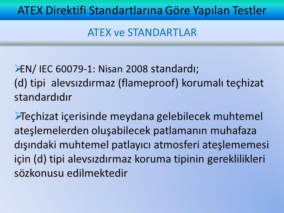 ATEX Direktifi Standartlarına Göre Yapılan Testler ATEX ve STANDARTLAR  EN/ IEC 60079-1: Nisan 2008 standardı; (d) tipi alevsızdırmaz (flameproof) korumalı teçhizat standardıdır  Teçhizat içerisinde meydana gelebilecek muhtemel ateşlemelerden oluşabilecek patlamanın muhafaza dışındaki muhtemel patlayıcı atmosferi ateşlememesi için (d) tipi alevsızdırmaz koruma tipinin gereklilikleri sözkonusu edilmektedir