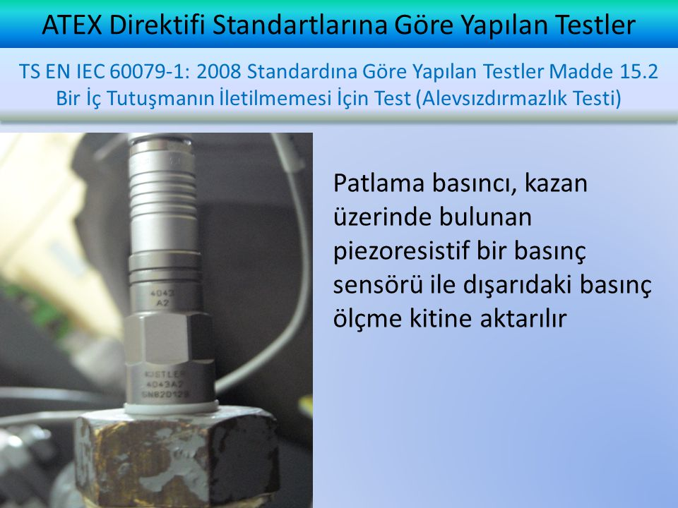 ATEX Direktifi Standartlarına Göre Yapılan Testler Patlama basıncı, kazan üzerinde bulunan piezoresistif bir basınç sensörü ile dışarıdaki basınç ölçme kitine aktarılır TS EN IEC 60079-1: 2008 Standardına Göre Yapılan Testler Madde 15.2 Bir İç Tutuşmanın İletilmemesi İçin Test (Alevsızdırmazlık Testi)