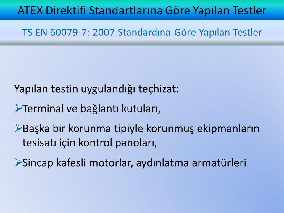 ATEX Direktifi Standartlarına Göre Yapılan Testler Yapılan testin uygulandığı teçhizat:  Terminal ve bağlantı kutuları,  Başka bir korunma tipiyle korunmuş ekipmanların tesisatı için kontrol panoları,  Sincap kafesli motorlar, aydınlatma armatürleri TS EN 60079-7: 2007 Standardına Göre Yapılan Testler