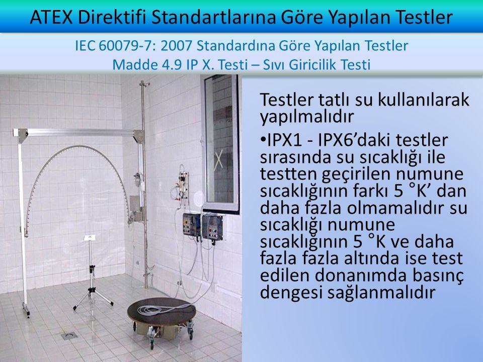 ATEX Direktifi Standartlarına Göre Yapılan Testler Testler tatlı su kullanılarak yapılmalıdır • IPX1 - IPX6'daki testler sırasında su sıcaklığı ile te