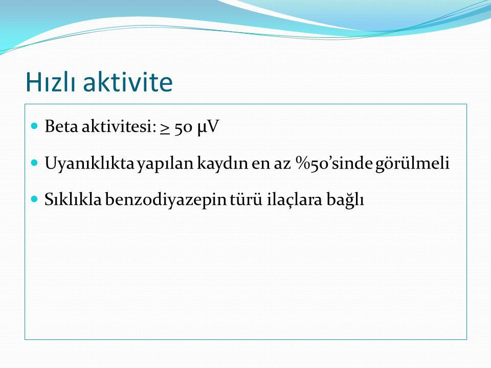 Hızlı aktivite  Beta aktivitesi: > 50 µ V  Uyanıklıkta yapılan kaydın en az %50'sinde görülmeli  Sıklıkla benzodiyazepin türü ilaçlara bağlı