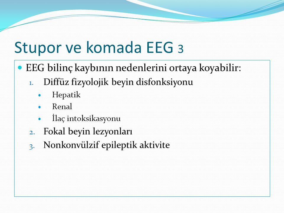 Stupor ve komada EEG 3  EEG bilinç kaybının nedenlerini ortaya koyabilir: 1. Diffüz fizyolojik beyin disfonksiyonu  Hepatik  Renal  İlaç intoksika