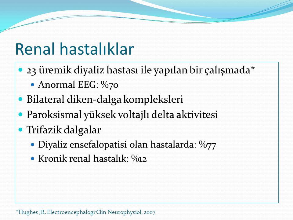  23 üremik diyaliz hastası ile yapılan bir çalışmada*  Anormal EEG: %70  Bilateral diken-dalga kompleksleri  Paroksismal yüksek voltajlı delta akt