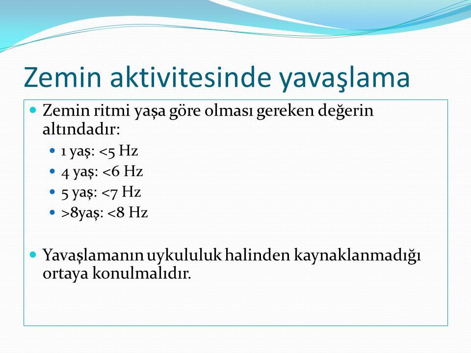 Zemin aktivitesinde yavaşlama  Zemin ritmi yaşa göre olması gereken değerin altındadır:  1 yaş: <5 Hz  4 yaş: <6 Hz  5 yaş: <7 Hz  >8yaş: <8 Hz 
