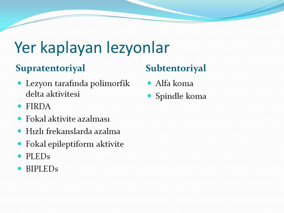 Yer kaplayan lezyonlar Supratentoriyal Subtentoriyal  Lezyon tarafında polimorfik delta aktivitesi  FIRDA  Fokal aktivite azalması  Hızlı frekansl