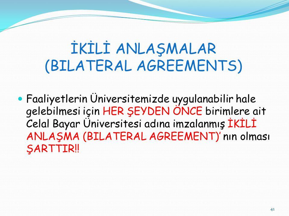 41 İKİLİ ANLAŞMALAR (BILATERAL AGREEMENTS)  Faaliyetlerin Üniversitemizde uygulanabilir hale gelebilmesi için HER ŞEYDEN ÖNCE birimlere ait Celal Bayar Üniversitesi adına imzalanmış İKİLİ ANLAŞMA (BILATERAL AGREEMENT)' nın olması ŞARTTIR!!