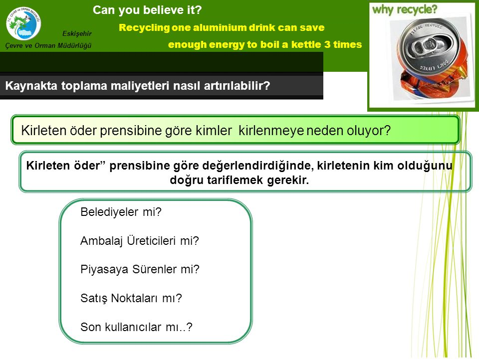Can you believe it? Recycling one aluminium drink can save enough energy to boil a kettle 3 times Eskişehir Çevre ve Orman Müdürlüğü Kaynakta toplama