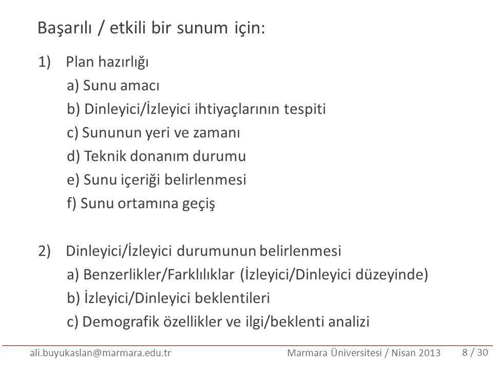 ali.buyukaslan@marmara.edu.tr Marmara Üniversitesi / Nisan 2013 3)Sunuşun hazırlanma süreci a) Ayrıntılı analiz b) Sunu verilerinin elde edilmesi c) Verilerin sunuya yerleştirilmesi d) Sunu planını oluşturma e) Metin hazırlığı ve sunuya geçirme f) Sunu görsellerini hazırlamak g) Sunu öncesi prova Sunucunun dikkat etmesi gereken durumlar Ortama hakimiyet, Anlatım diline hakimiyet, İfade biçimlerinde tutarlılık (zaman kullanımı, anlatım biçimi), Beden dili kullanımı, Ses tonunu ayarlama / 309