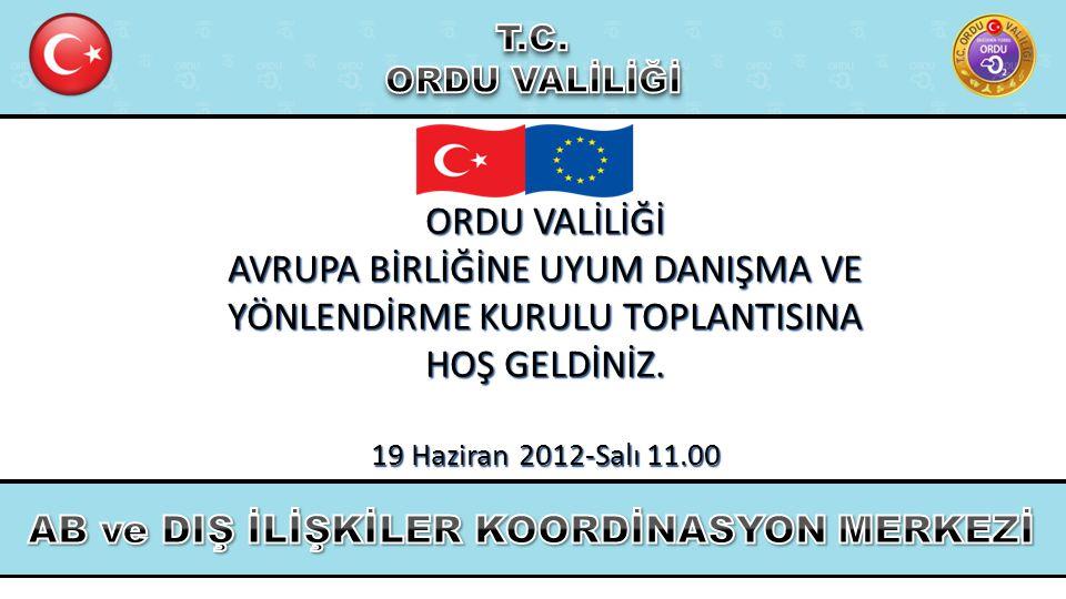 ORDU VALİLİĞİ AVRUPA BİRLİĞİNE UYUM DANIŞMA VE YÖNLENDİRME KURULU TOPLANTISINA HOŞ GELDİNİZ. 19 Haziran 2012-Salı 11.00