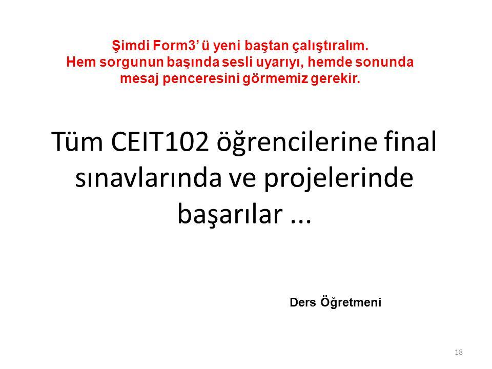 Tüm CEIT102 öğrencilerine final sınavlarında ve projelerinde başarılar... 18 Ders Öğretmeni Şimdi Form3' ü yeni baştan çalıştıralım. Hem sorgunun başı