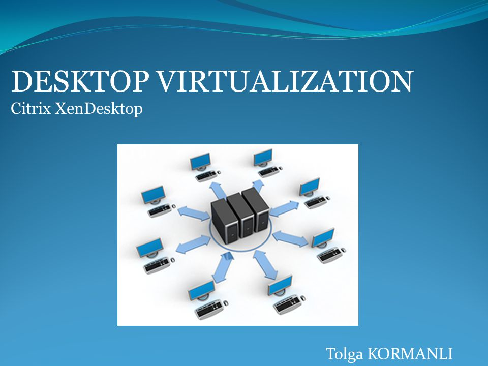 DESKTOP VIRTUALIZATION Citrix XenDesktop Tolga KORMANLI