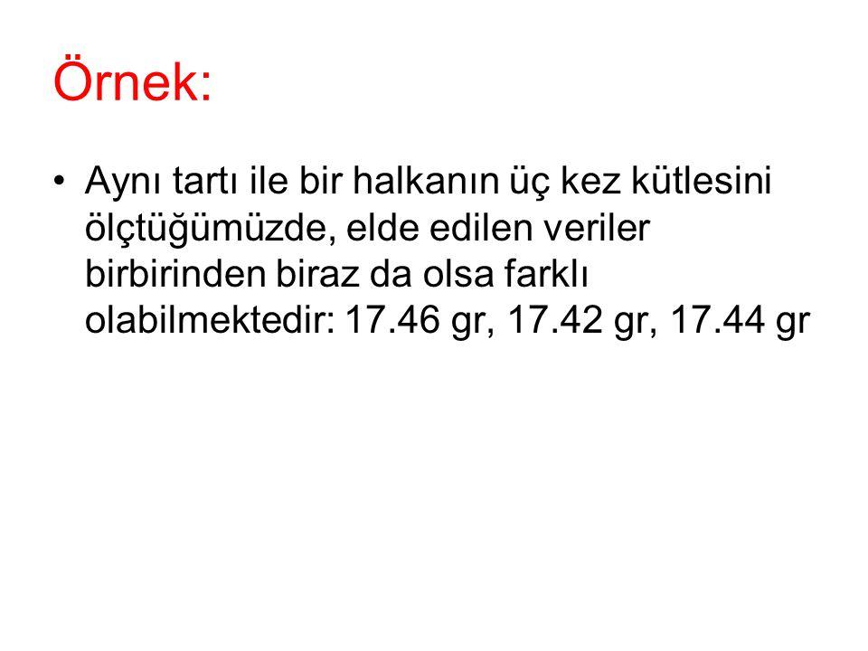 Örnek: •Aynı tartı ile bir halkanın üç kez kütlesini ölçtüğümüzde, elde edilen veriler birbirinden biraz da olsa farklı olabilmektedir: 17.46 gr, 17.4