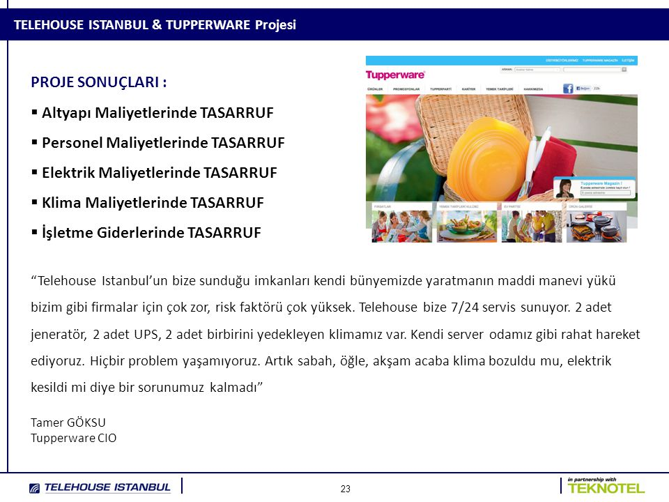 23 TELEHOUSE ISTANBUL & TUPPERWARE Projesi PROJE SONUÇLARI :  Altyapı Maliyetlerinde TASARRUF  Personel Maliyetlerinde TASARRUF  Elektrik Maliyetlerinde TASARRUF  Klima Maliyetlerinde TASARRUF  İşletme Giderlerinde TASARRUF Telehouse Istanbul'un bize sunduğu imkanları kendi bünyemizde yaratmanın maddi manevi yükü bizim gibi firmalar için çok zor, risk faktörü çok yüksek.