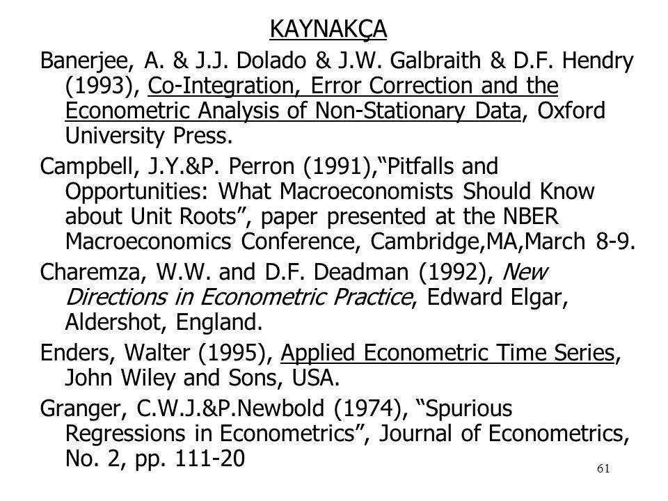 61 KAYNAKÇA Banerjee, A. & J.J. Dolado & J.W. Galbraith & D.F. Hendry (1993), Co-Integration, Error Correction and the Econometric Analysis of Non-Sta