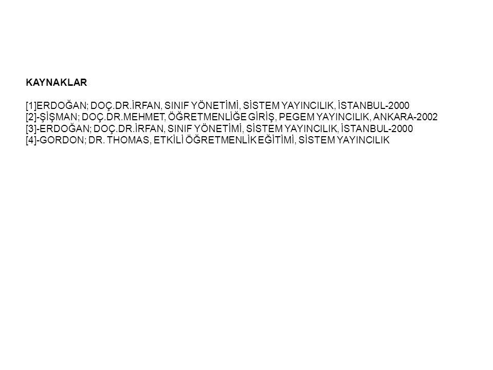 KAYNAKLAR [1]ERDOĞAN; DOÇ.DR.İRFAN, SINIF YÖNETİMİ, SİSTEM YAYINCILIK, İSTANBUL-2000 [2]-ŞİŞMAN; DOÇ.DR.MEHMET, ÖĞRETMENLİĞE GİRİŞ, PEGEM YAYINCILIK, ANKARA-2002 [3]-ERDOĞAN; DOÇ.DR.İRFAN, SINIF YÖNETİMİ, SİSTEM YAYINCILIK, İSTANBUL-2000 [4]-GORDON; DR.