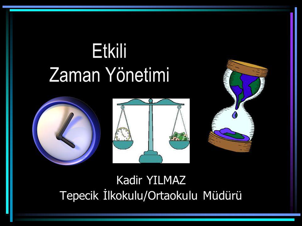Etkili Zaman Yönetimi Kadir YILMAZ Tepecik İlkokulu/Ortaokulu Müdürü
