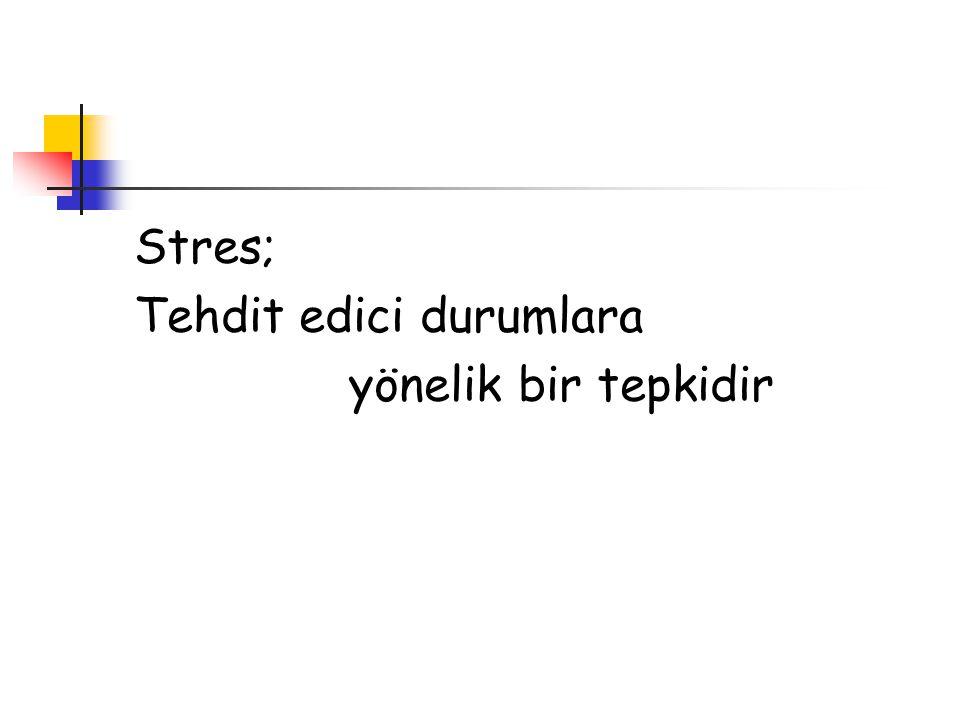Stres; Tehdit edici durumlara yönelik bir tepkidir