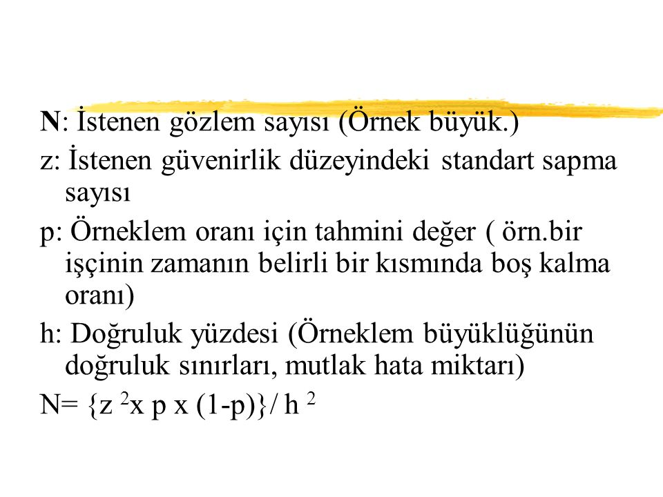 N: İstenen gözlem sayısı (Örnek büyük.) z: İstenen güvenirlik düzeyindeki standart sapma sayısı p: Örneklem oranı için tahmini değer ( örn.bir işçinin