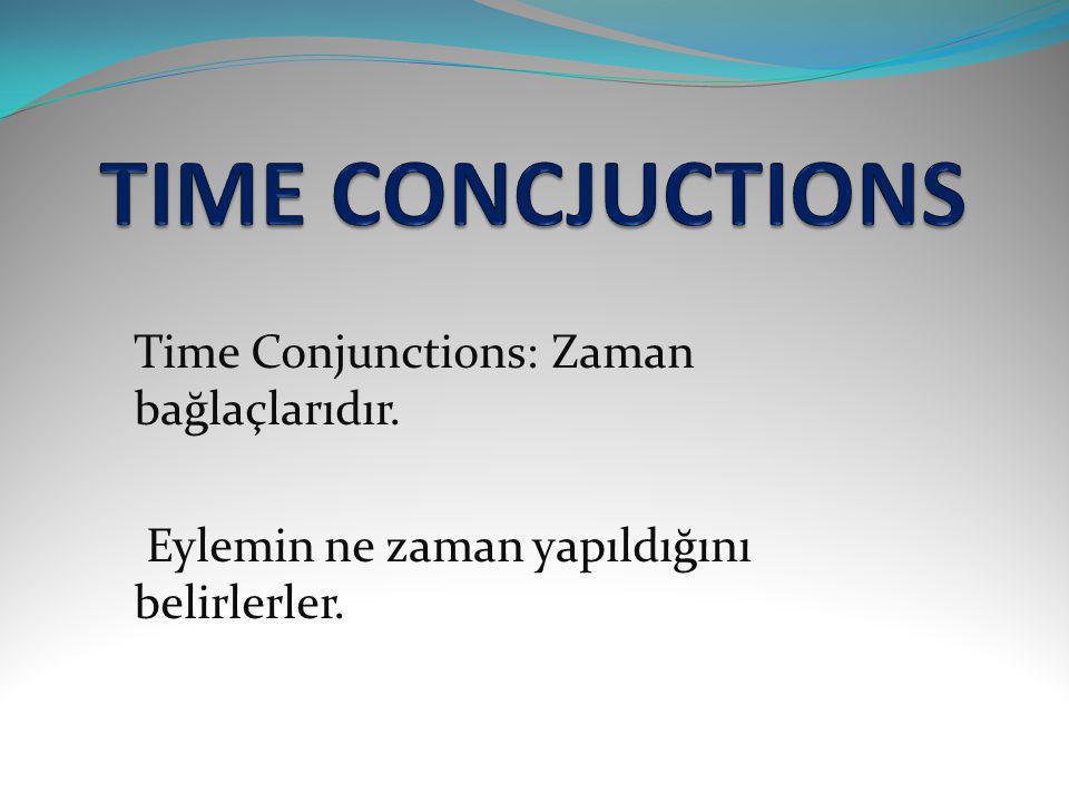 When:..........dığı zaman After:..........den sonra Befor:..........den önce As:..........iken While:..........iken Just as:..........tam iken Until / Till:..........ceye kadar By the time:..........ceye kadar Since:..........dığından beri As soon as:..........ir,..........imez As long as:..........dığı sürece Once:...........ce / ca No sooner..........than:.....mesi ile.....mesi bir oldu Hardly / Scarcely..........when: tam............mıştı ki...........oldu