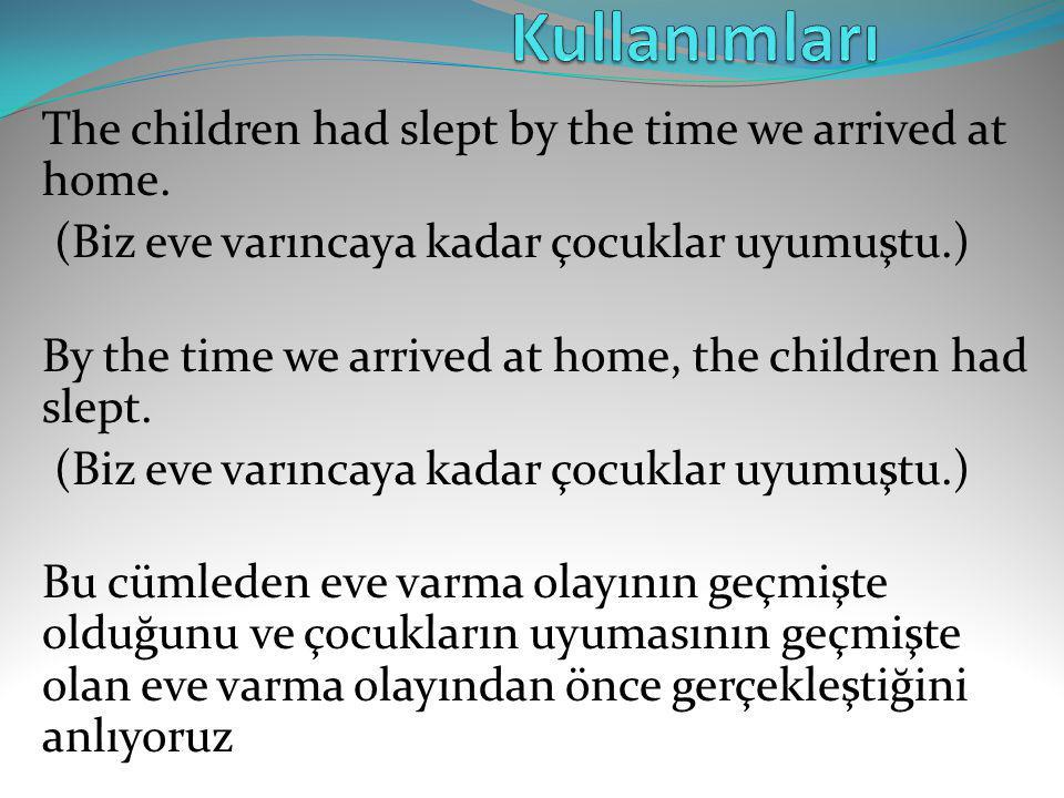 The children had slept by the time we arrived at home. (Biz eve varıncaya kadar çocuklar uyumuştu.) By the time we arrived at home, the children had s
