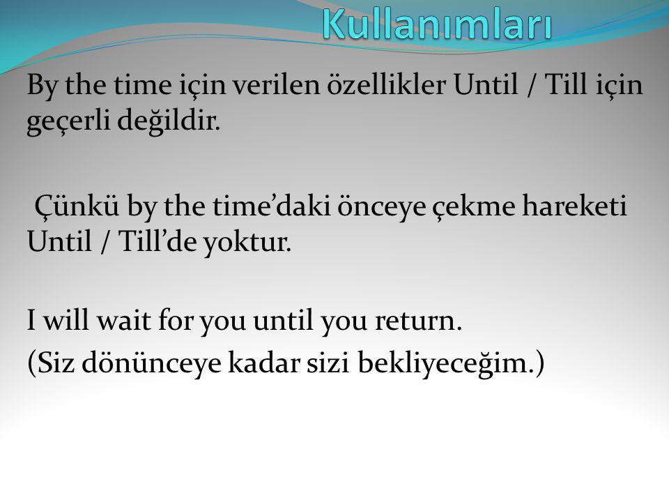 By the time için verilen özellikler Until / Till için geçerli değildir. Çünkü by the time'daki önceye çekme hareketi Until / Till'de yoktur. I will wa