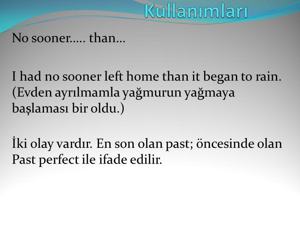 No sooner….. than… I had no sooner left home than it began to rain. (Evden ayrılmamla yağmurun yağmaya başlaması bir oldu.) İki olay vardır. En son ol