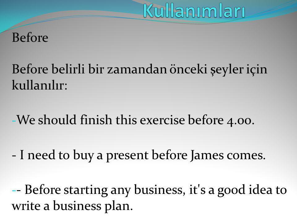 Before Before belirli bir zamandan önceki şeyler için kullanılır: - We should finish this exercise before 4.00. - I need to buy a present before James