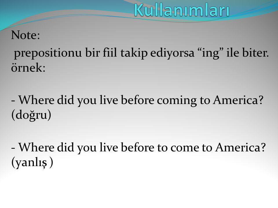 """Note: prepositionu bir fiil takip ediyorsa """"ing"""" ile biter. örnek: - Where did you live before coming to America? (doğru) - Where did you live before"""