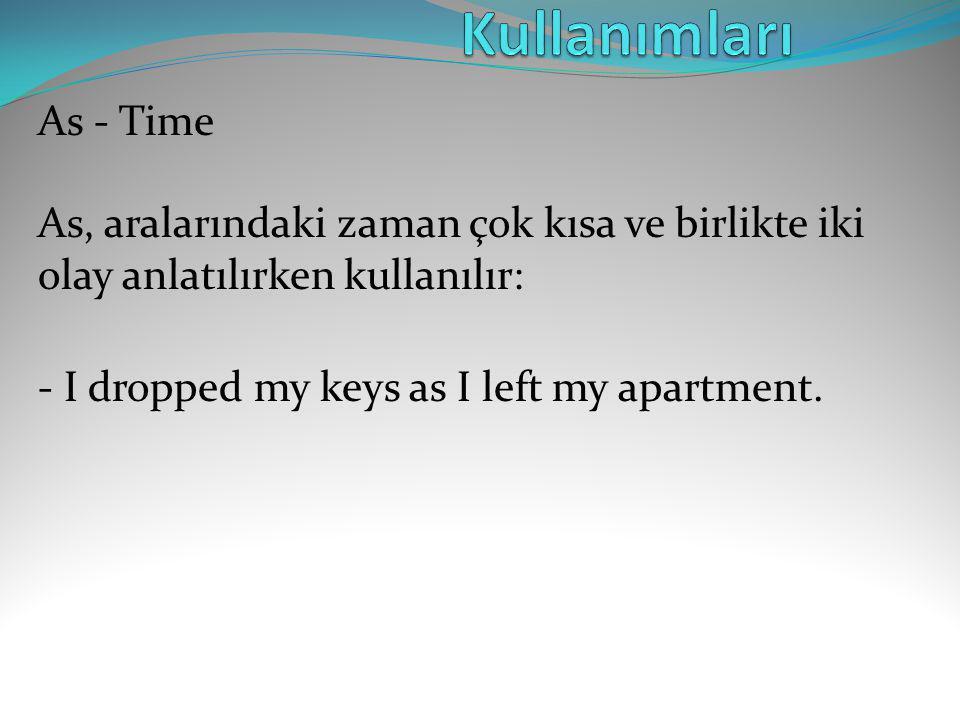 As - Time As, aralarındaki zaman çok kısa ve birlikte iki olay anlatılırken kullanılır: - I dropped my keys as I left my apartment.