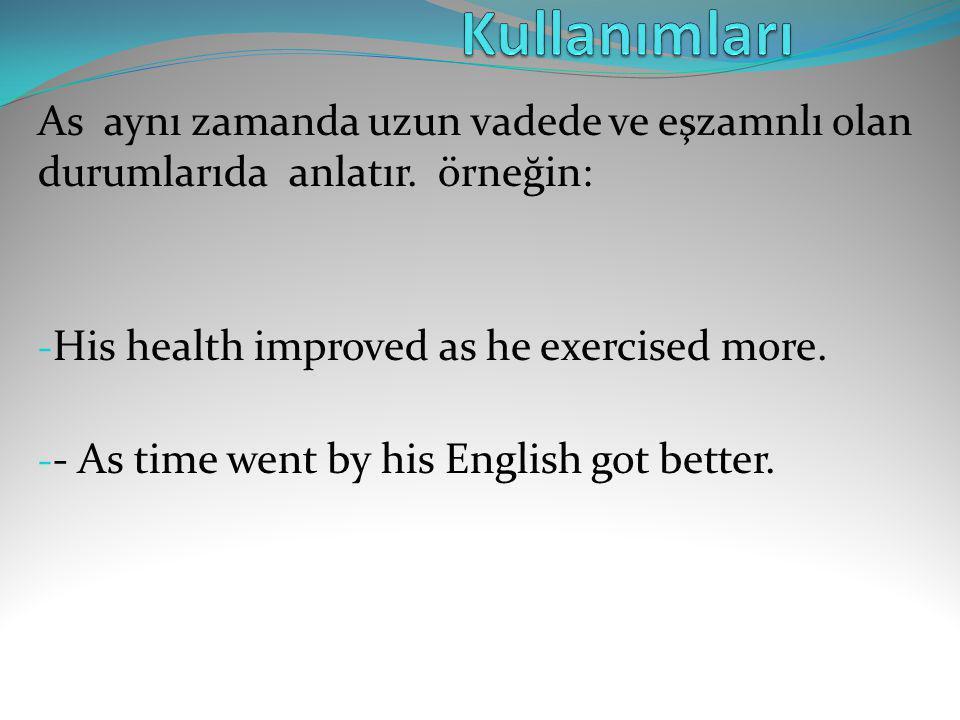 As aynı zamanda uzun vadede ve eşzamnlı olan durumlarıda anlatır. örneğin: - His health improved as he exercised more. - - As time went by his English