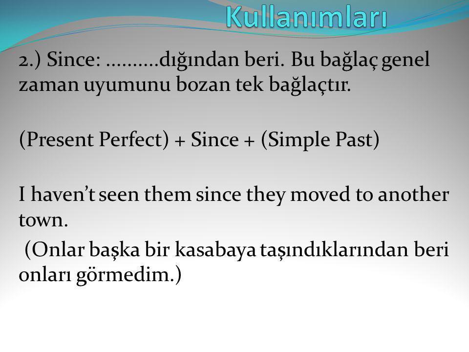 2.) Since:..........dığından beri. Bu bağlaç genel zaman uyumunu bozan tek bağlaçtır. (Present Perfect) + Since + (Simple Past) I haven't seen them si