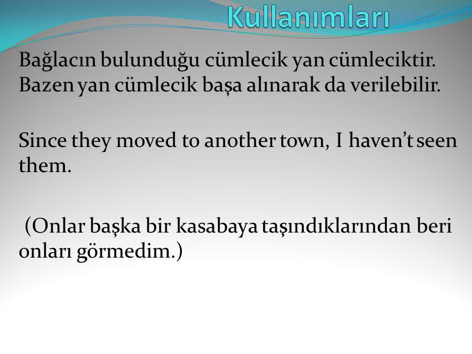 Bağlacın bulunduğu cümlecik yan cümleciktir. Bazen yan cümlecik başa alınarak da verilebilir. Since they moved to another town, I haven't seen them. (