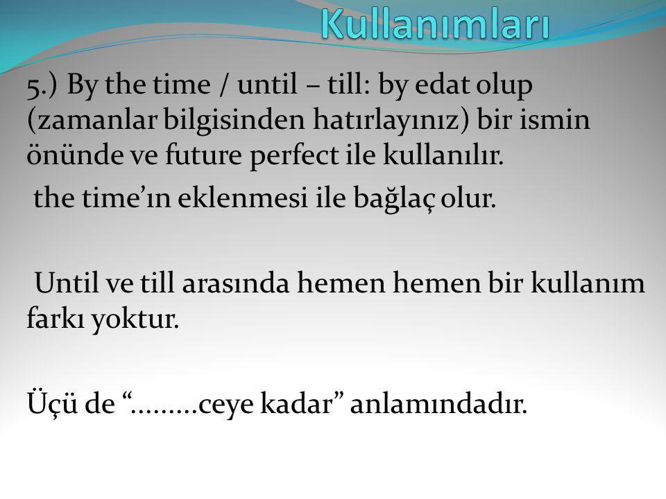 5.) By the time / until – till: by edat olup (zamanlar bilgisinden hatırlayınız) bir ismin önünde ve future perfect ile kullanılır. the time'ın eklenm