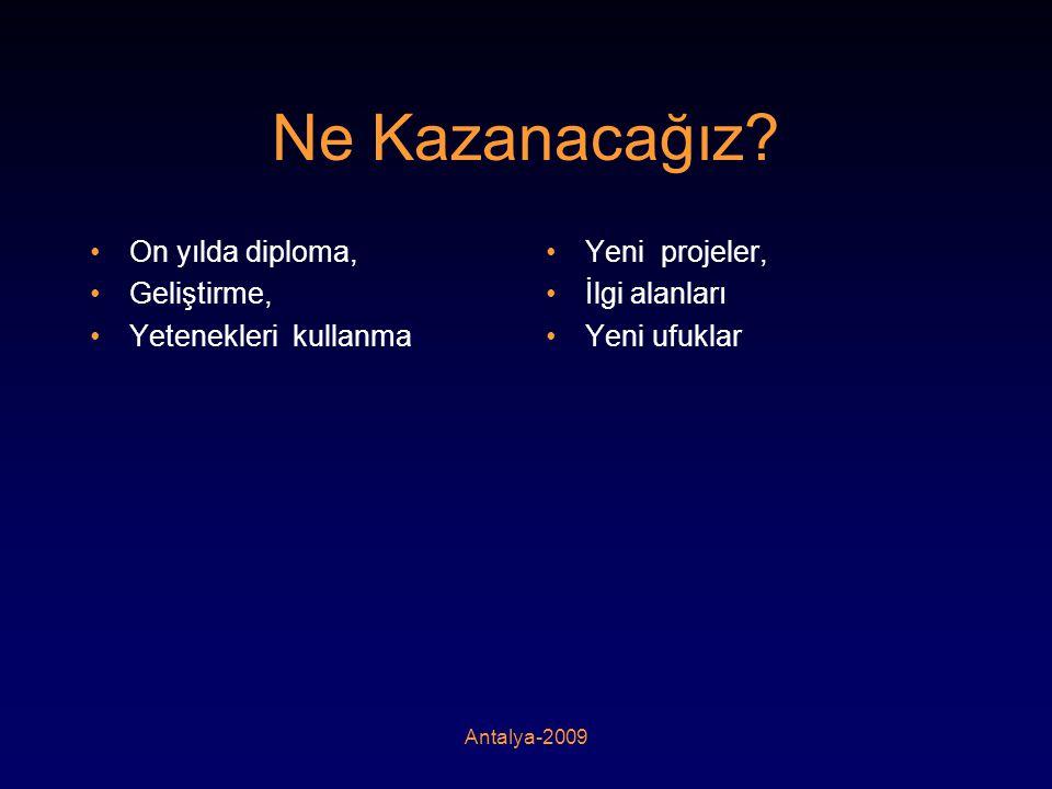 Antalya-2009 Ne Kazanacağız? •On yılda diploma, •Geliştirme, •Yetenekleri kullanma •Yeni projeler, •İlgi alanları •Yeni ufuklar