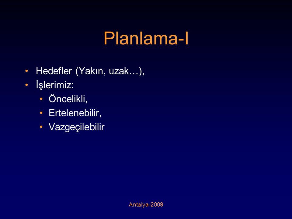 Antalya-2009 Planlama-I •Hedefler (Yakın, uzak…), •İşlerimiz: •Öncelikli, •Ertelenebilir, •Vazgeçilebilir