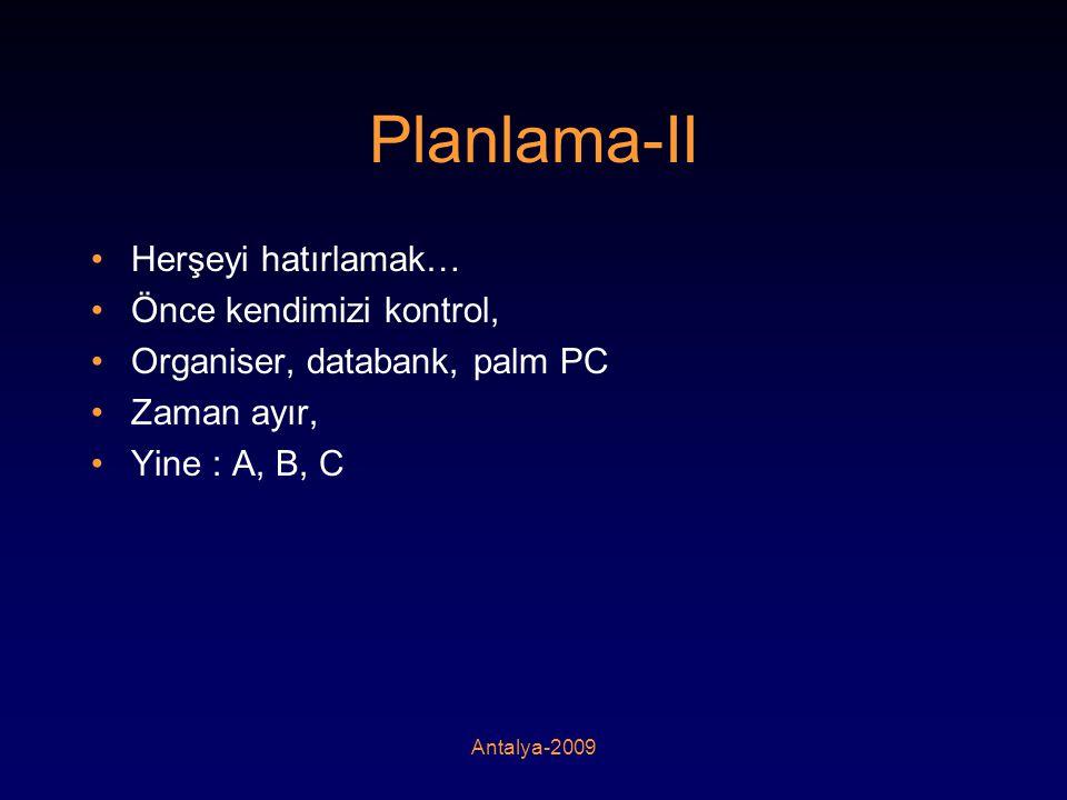 Antalya-2009 Planlama-II •Herşeyi hatırlamak… •Önce kendimizi kontrol, •Organiser, databank, palm PC •Zaman ayır, •Yine : A, B, C